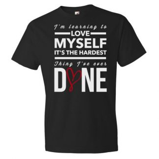 Im Learning to Love Myself, Its The Hardest Thing Ive Ever Done T-Shirt