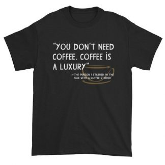 You Don't Need Coffee. Coffee is a luxury Funny Short Sleeve T-Shirt