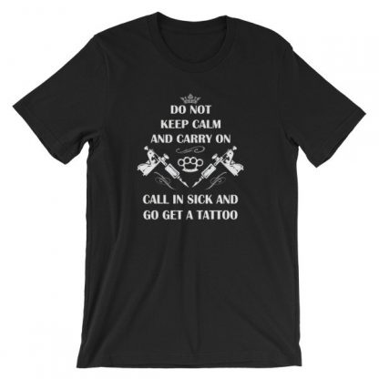 Do Not Keep Calm and Carry On Call In Sick And Go Get A Tattoo T-Shirt