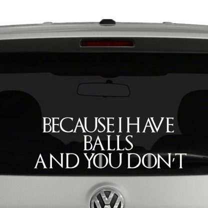 Because I Have Balls and You Don't Game of Thrones Inspired Vinyl Decal Sticker